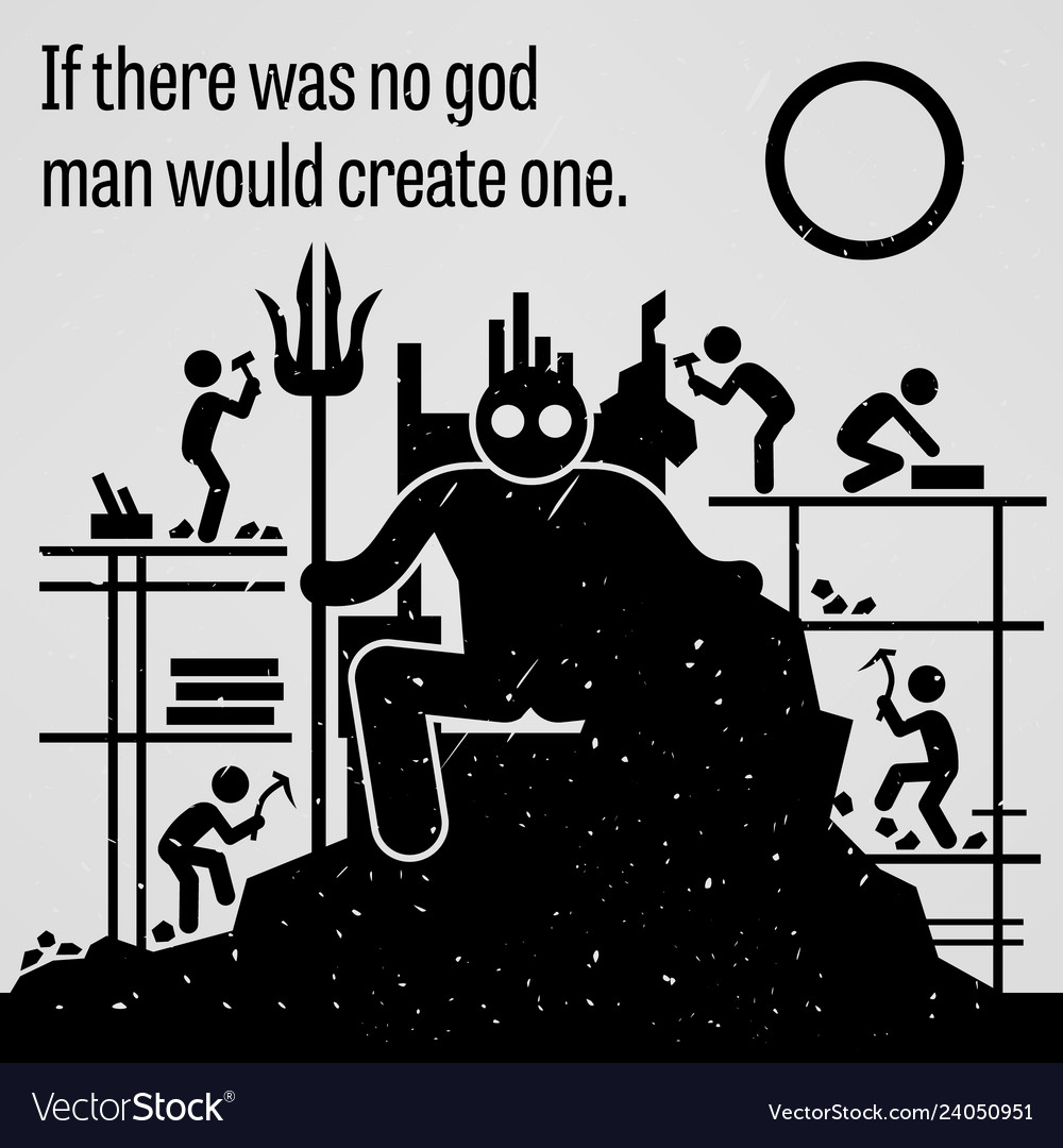 If there was no god man would create one a