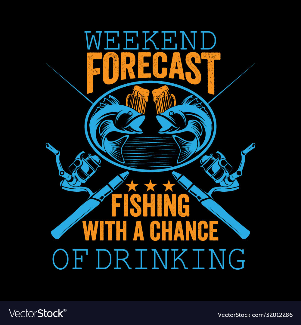 Weekend forecast fishing with a chance drinking