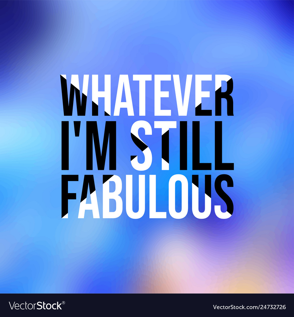 Whatever im still fabulous life quote with modern
