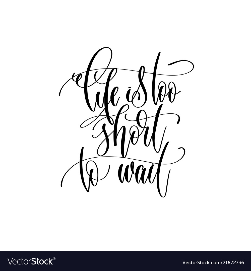 Life is too short to wait - hand lettering
