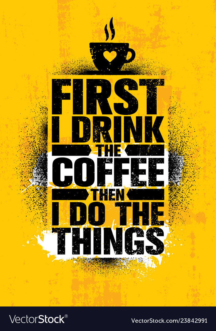 First I Drink The Coffee Then I Do The Things Vector Image