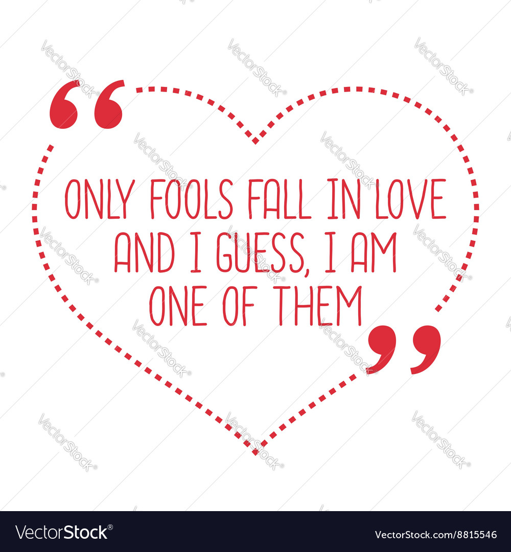 Funny love quote Only fools fall in love and I