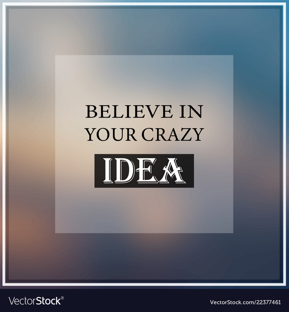 Believe in your crazy idea inspiration and