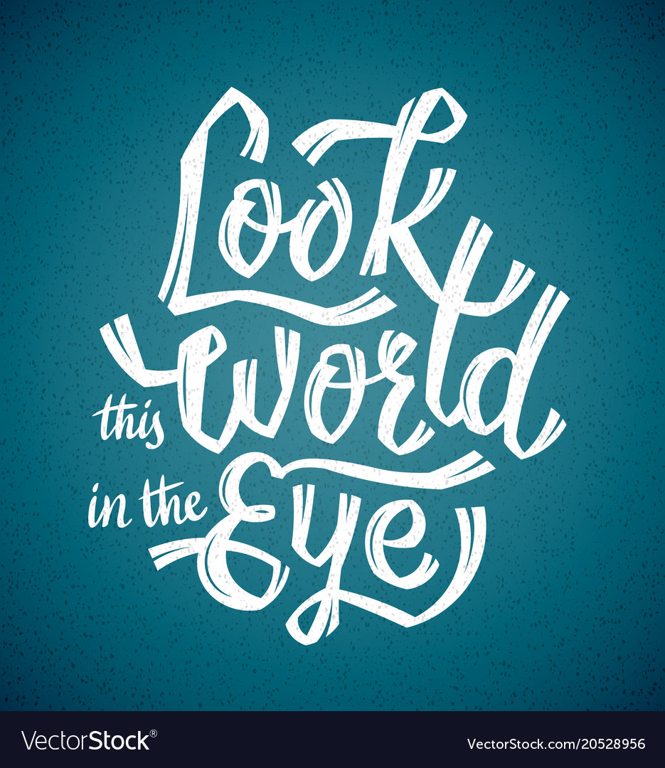 Look the world in the eye