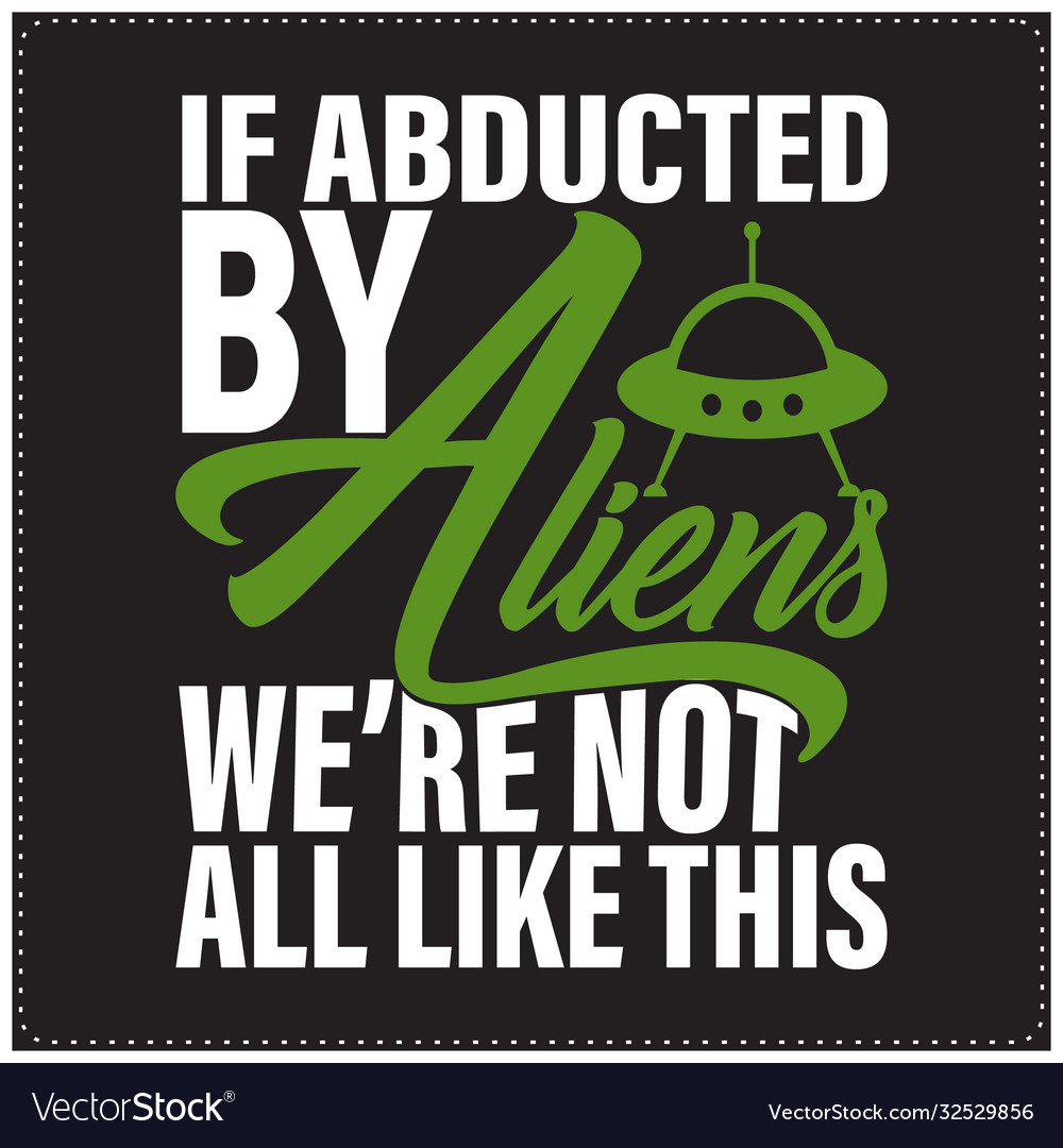 If abducted aliens we are not all like this