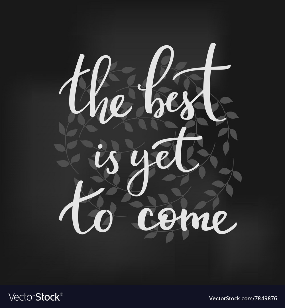 The Best Is Yet To Come Lettering Royalty Free Vector Image