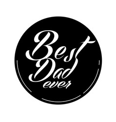 best dad ever black circle frame white background vector image