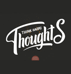 Hand drawn lettering - think happy thoughts vector
