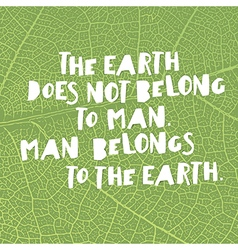 Earth day quotes inspirational The Earth does not vector image