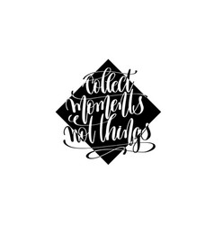 collect moments not things hand lettering positive vector image