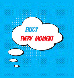 Comic speech bubble with phrase enjoy every moment vector