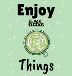Enjoy little things cup green coffee hand vector