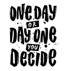 one day or day one you decide hand vector image