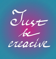 Hand drawn quote just be creative in on bright vector image