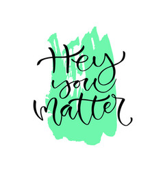 Hey you matter handwritten positive quote to vector