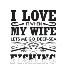 Fishing quote i love it when my wife let s me go vector