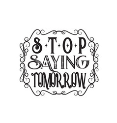 Inspiring quote and saying stop saying tomorrow vector