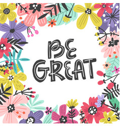 Be great flowers design vector