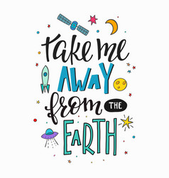 Take me away from earth quote typography lettering vector