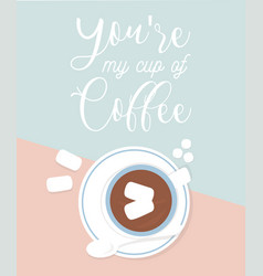 a cup of coffee with heart shapeyoure my cup of vector image