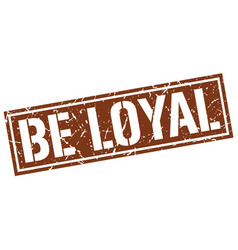 Be loyal square grunge stamp vector