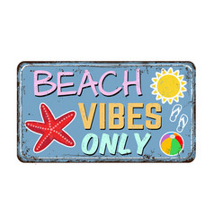beach vibes only vintage rusty metal sign vector image