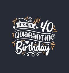 Its my 40 quarantine birthday 40th birthday vector