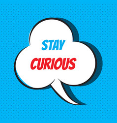 Comic speech bubble with phrase stay curious vector
