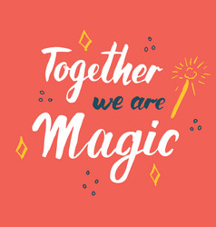 together we are magic lettering quote hand drawn vector image