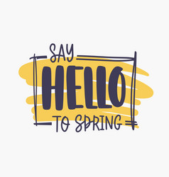 say hello to spring inspirational phrase written vector image vector image