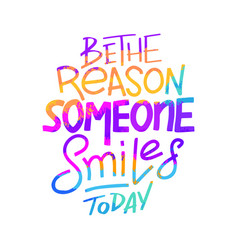 Be the reason that someone smiles today vector