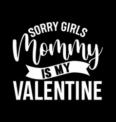 sorry girls mommy is my valentine design vector image