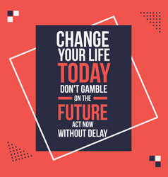 change your life today motivational quotes poster vector image