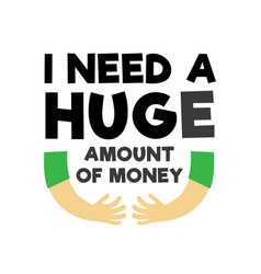 Funny quote and saying i need a huge amount vector