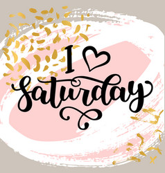 I love saturday motivational lettering quote for vector