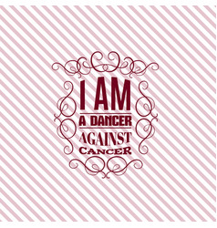i am a dancer against cancer quote typographical vector image