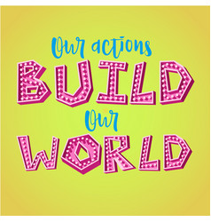 our actions build our world vector image