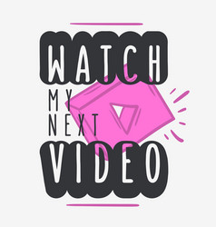 Watch my next video call to action typographic vector