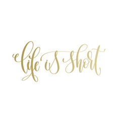 life is short - golden hand lettering inscription vector image