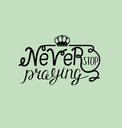 Biblical lettering never stop praying with crown vector