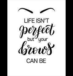 Life is not perfect but your brows can be hand vector