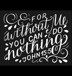 Hand lettering with bible verse for without me you vector