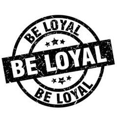 Be loyal round grunge black stamp vector
