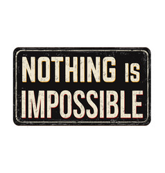 nothing is impossible vintage rusty metal sign vector image