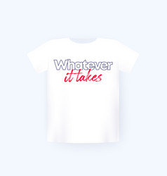 Whatever it takes t-shirt print on white mockup vector