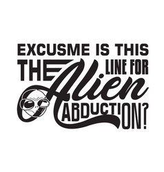 Aliens quotes and slogan good for t-shirt excuse vector