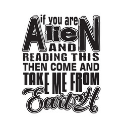 Aliens quotes and slogan good for t-shirt if you vector
