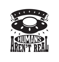 Ufo quotes and slogan good for t-shirt humans vector