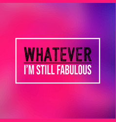 Whatever im still fabulous life quote with modern vector