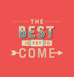 the best is yet to come vintage lettering quote vector image